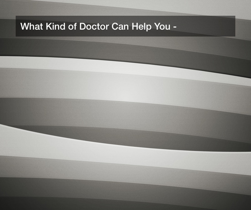 What Kind of Doctor Can Help You?